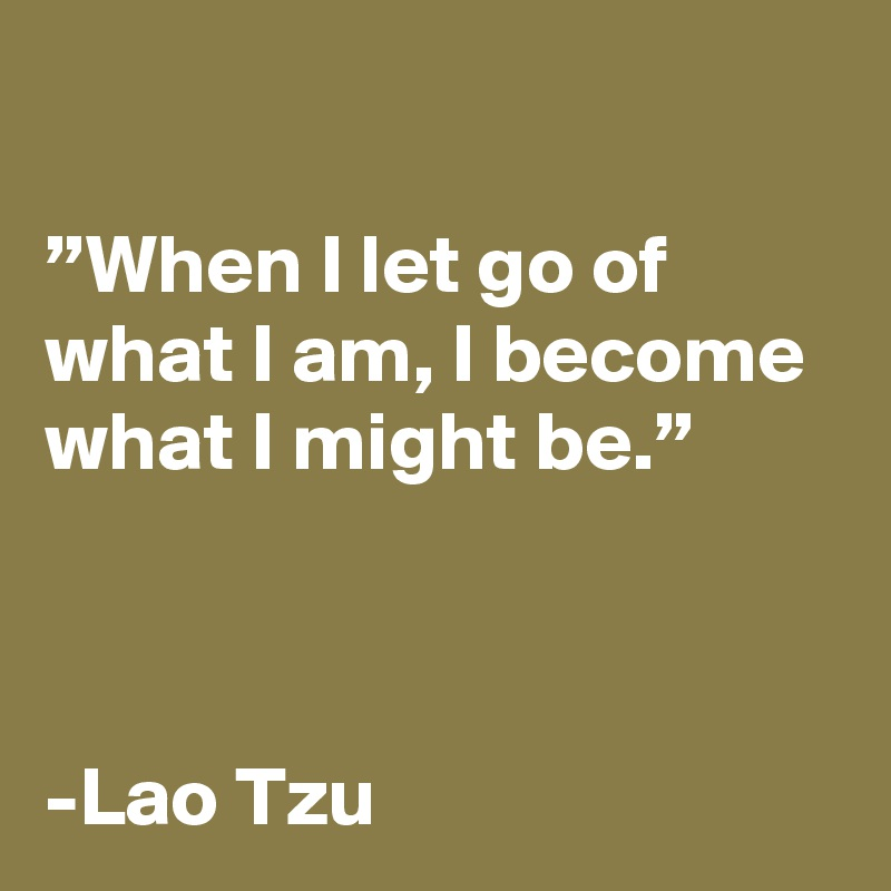 """When I let go of what I am, I become what I might be.""    -Lao Tzu"