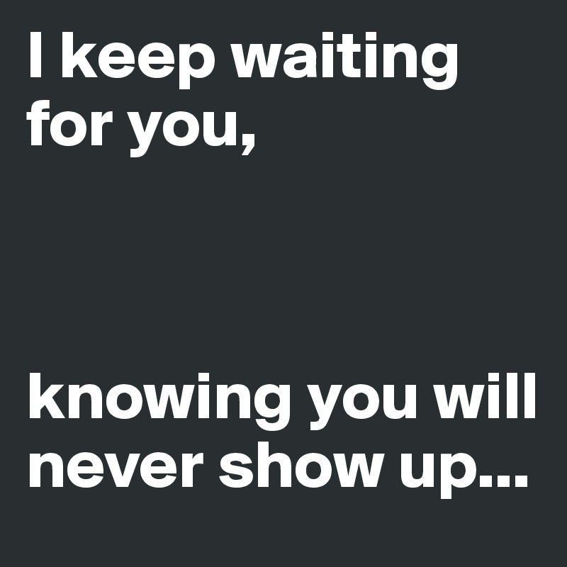 I keep waiting for you,    knowing you will never show up...