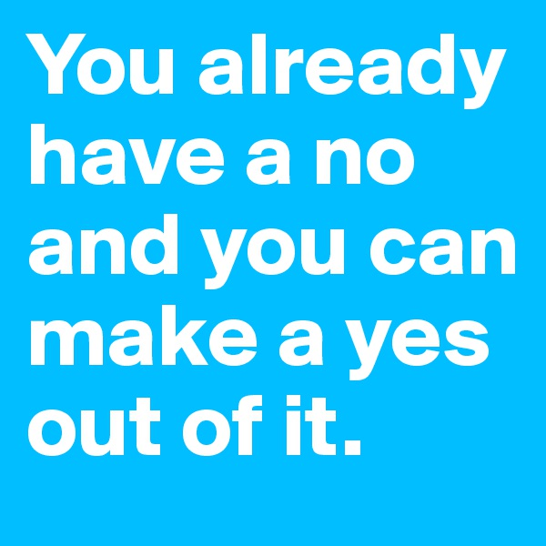 You already have a no and you can make a yes out of it.
