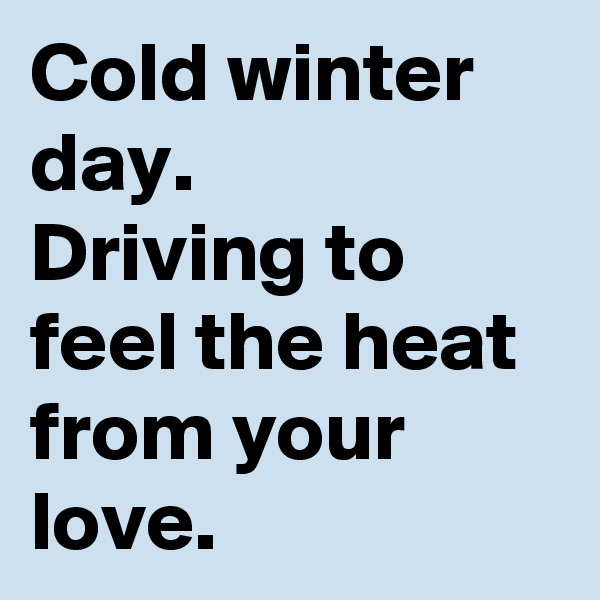 Cold winter day.   Driving to feel the heat from your love.
