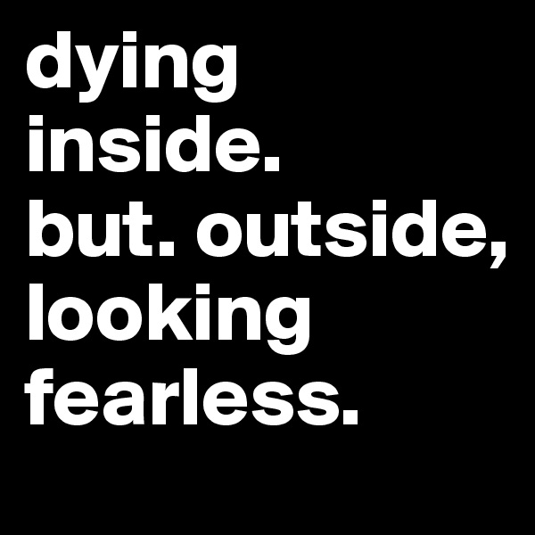 dying inside.  but. outside, looking fearless.