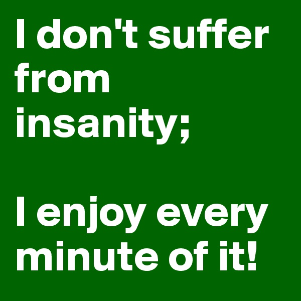 I don't suffer from insanity;  I enjoy every minute of it!