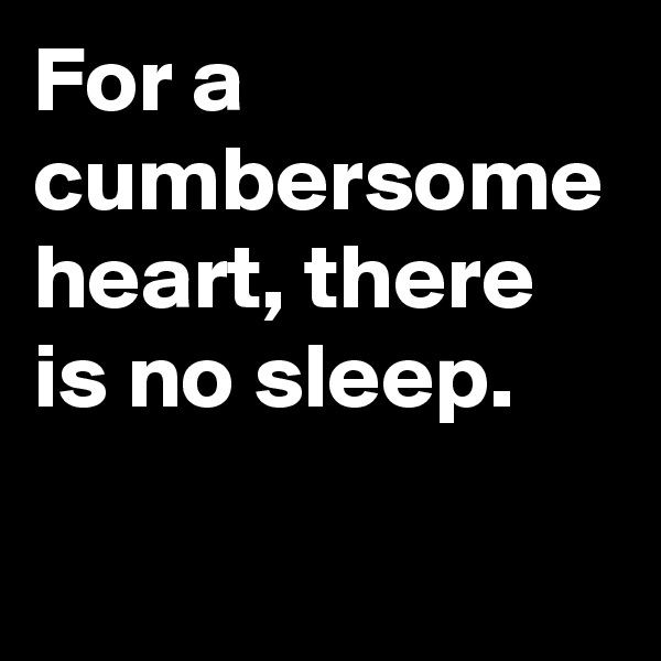 For a cumbersome heart, there is no sleep.