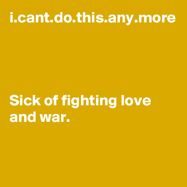 i.cant.do.this.any.more     Sick of fighting love and war.