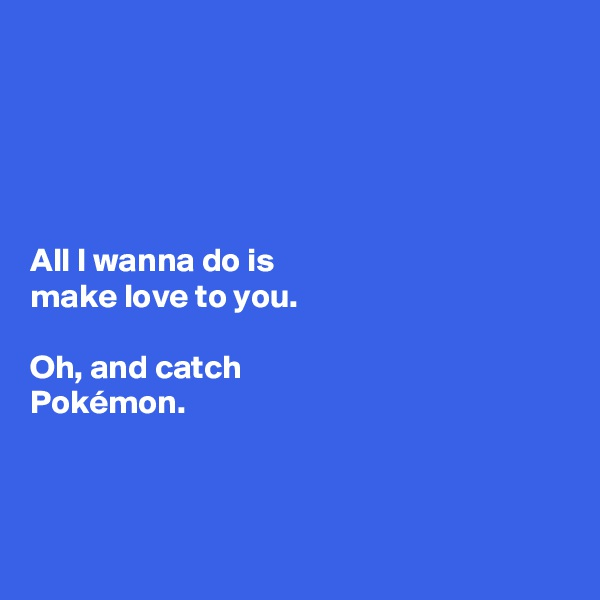 All I wanna do is  make love to you.   Oh, and catch  Pokémon.