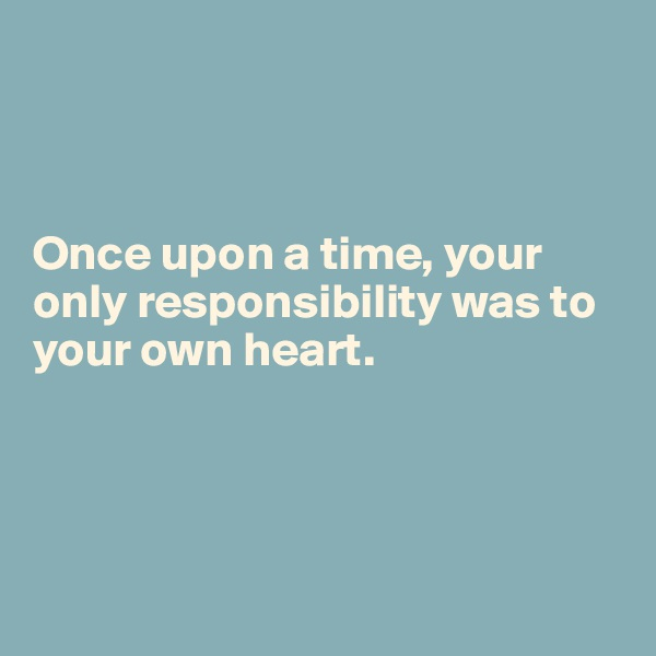 Once upon a time, your only responsibility was to your own heart.