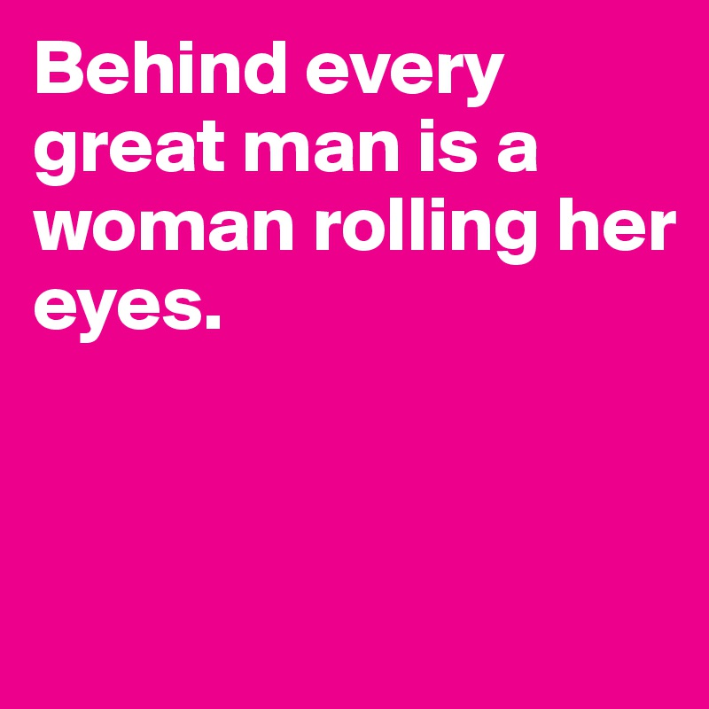 behind every man there is a woman The saying goes, behind every successful man, there is a woman tinsel town is home to several who stand true to the age old words its another matter, that for count few, the woman may not necessarily be the wife.