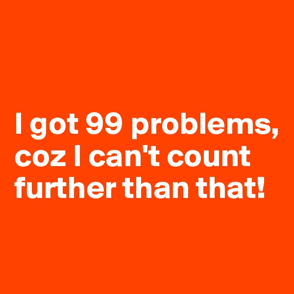 I got 99 problems, coz I can't count further than that!