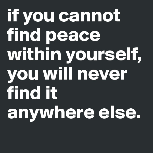 if you cannot find peace within yourself, you will never find it anywhere else.