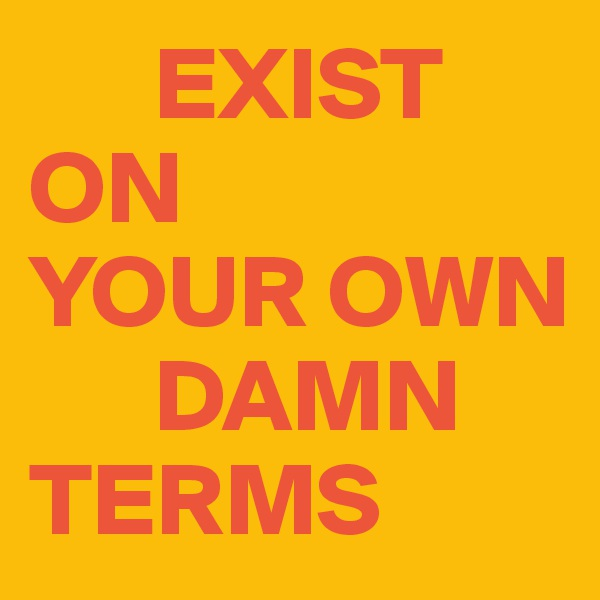 EXIST  ON  YOUR OWN           DAMN TERMS