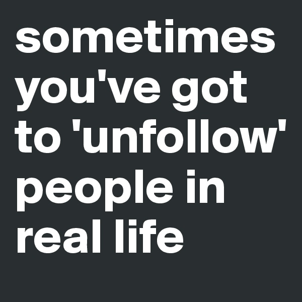 sometimes you've got to 'unfollow' people in real life