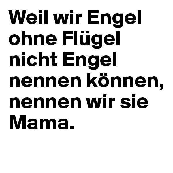 Weil wir Engel ohne Flügel nicht Engel nennen können, nennen wir sie Mama.