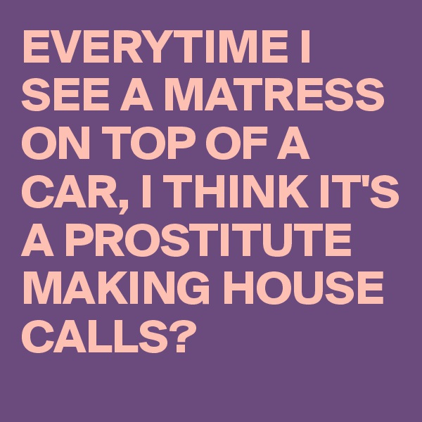 EVERYTIME I SEE A MATRESS ON TOP OF A CAR, I THINK IT'S A PROSTITUTE MAKING HOUSE CALLS?
