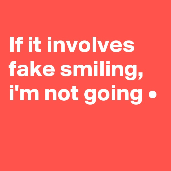 If it involves fake smiling, i'm not going •