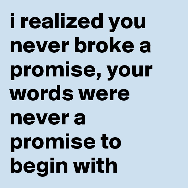 i realized you never broke a promise, your words were never a promise to begin with