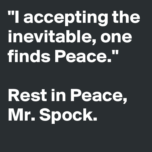 """I accepting the inevitable, one finds Peace.""  Rest in Peace, Mr. Spock."
