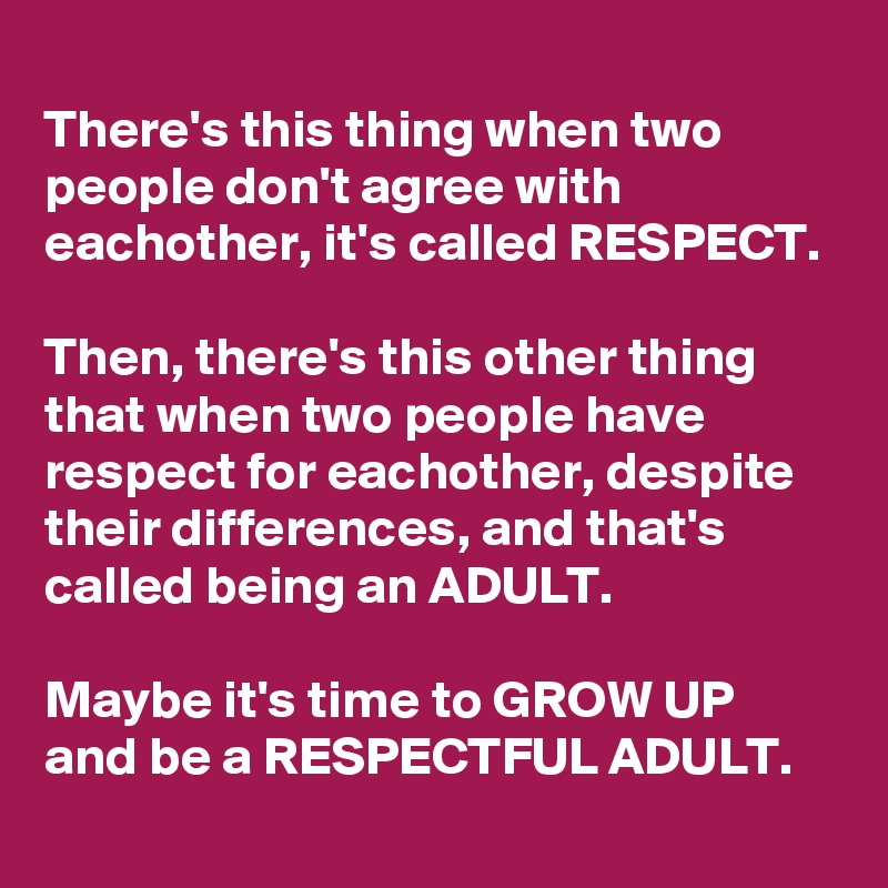 There's this thing when two people don't agree with eachother, it's called RESPECT.   Then, there's this other thing that when two people have respect for eachother, despite their differences, and that's called being an ADULT.   Maybe it's time to GROW UP and be a RESPECTFUL ADULT.