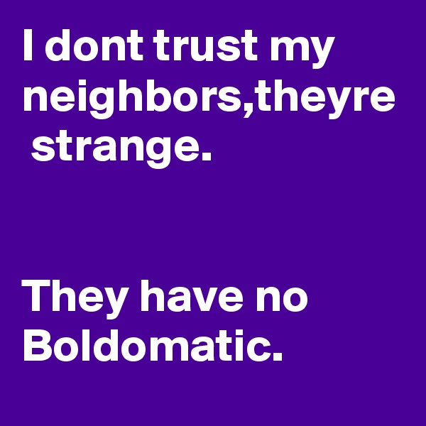 I dont trust my neighbors,theyre  strange.   They have no Boldomatic.