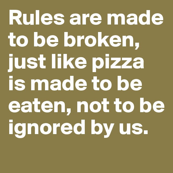 Rules are made to be broken, just like pizza is made to be eaten, not to be ignored by us.