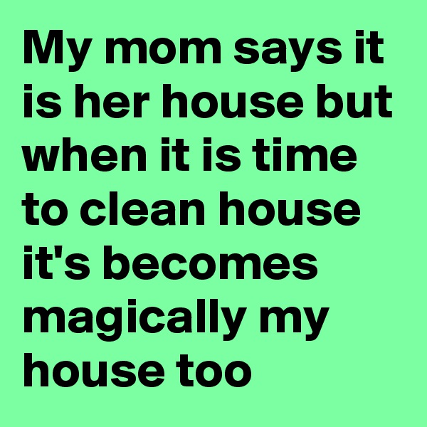 My mom says it is her house but when it is time to clean house it's becomes magically my house too