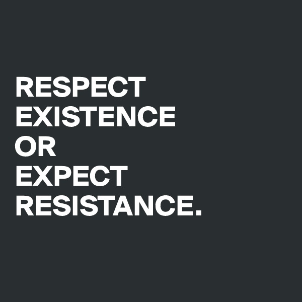 RESPECT EXISTENCE  OR  EXPECT RESISTANCE.