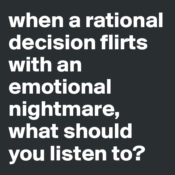 when a rational decision flirts with an emotional nightmare, what should you listen to?
