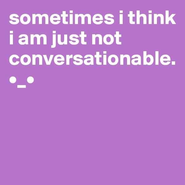 sometimes i think i am just not conversationable. •_•