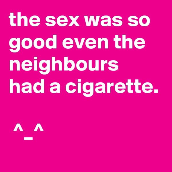 the sex was so good even the neighbours had a cigarette.   ^_^