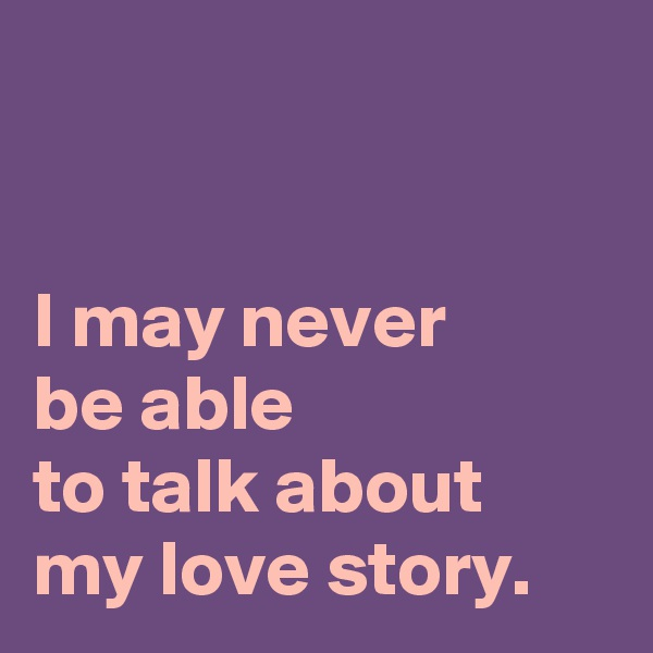 I may never  be able  to talk about my love story.