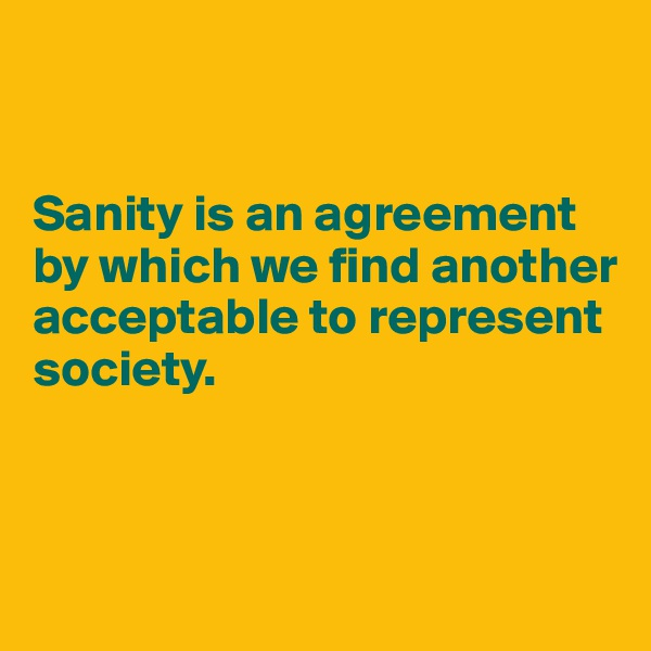 Sanity is an agreement  by which we find another acceptable to represent society.