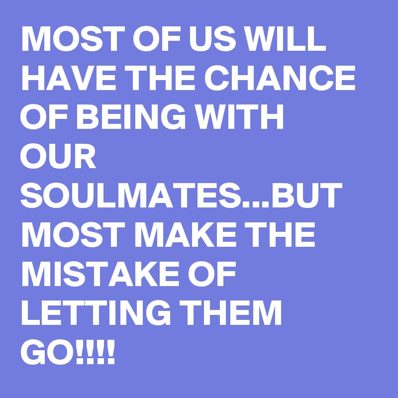 MOST OF US WILL HAVE THE CHANCE OF BEING WITH OUR SOULMATES...BUT MOST MAKE THE MISTAKE OF LETTING THEM GO!!!!