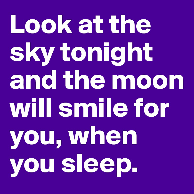 Look at the sky tonight and the moon will smile for you, when you sleep.