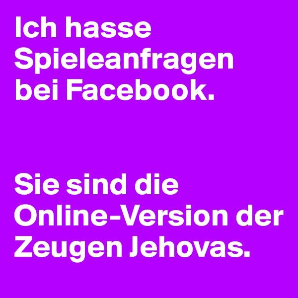 Ich hasse Spieleanfragen bei Facebook.    Sie sind die Online-Version der Zeugen Jehovas.