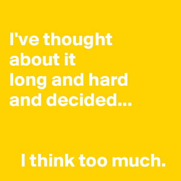 I've thought  about it  long and hard  and decided...      I think too much.