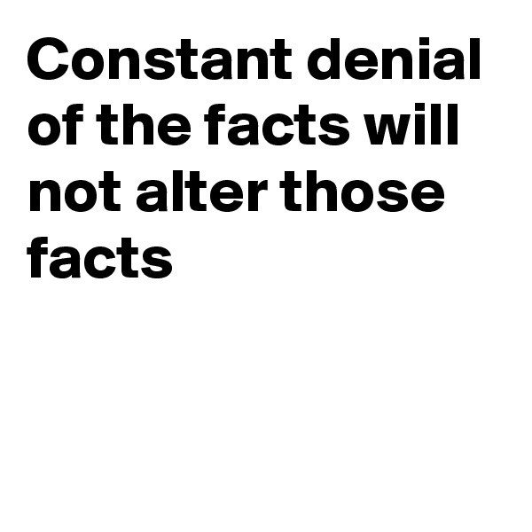 Constant denial of the facts will not alter those facts