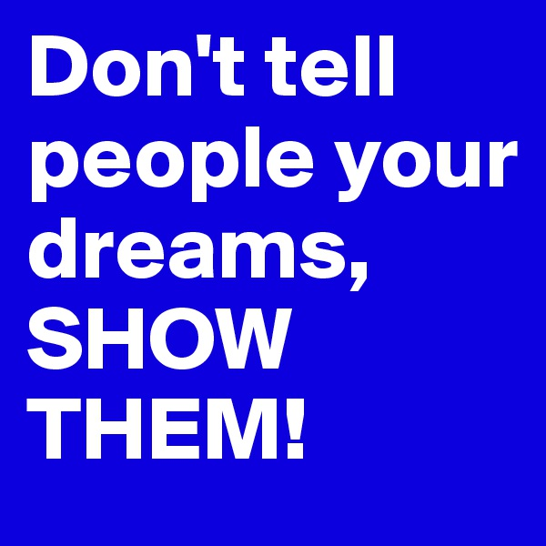 Don't tell people your dreams, SHOW THEM!