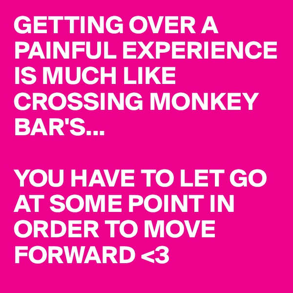 GETTING OVER A PAINFUL EXPERIENCE IS MUCH LIKE CROSSING MONKEY BAR'S...  YOU HAVE TO LET GO AT SOME POINT IN ORDER TO MOVE FORWARD <3