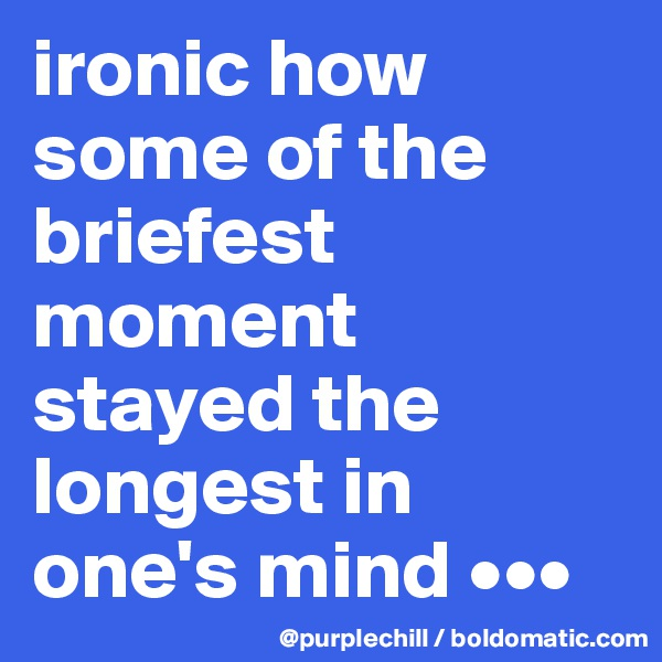 ironic how some of the briefest moment stayed the longest in one's mind •••