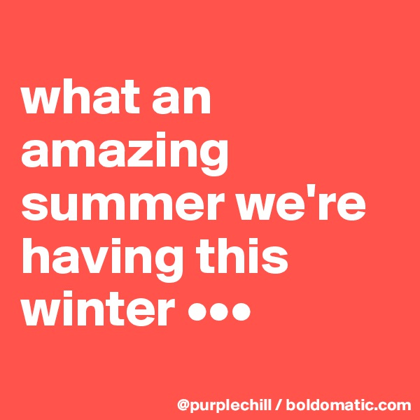 what an amazing summer we're having this winter •••