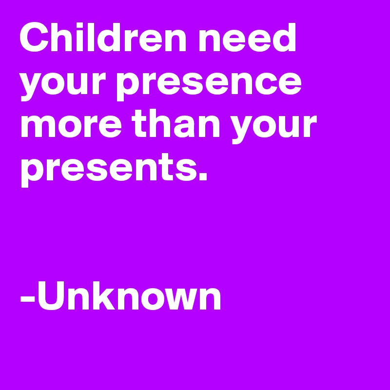 Children need your presence more than your presents.   -Unknown