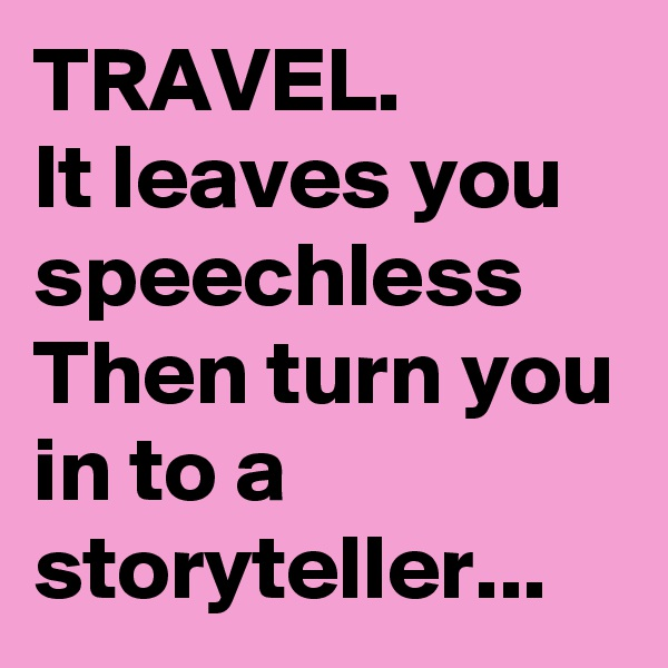 TRAVEL. It leaves you speechless Then turn you in to a storyteller...