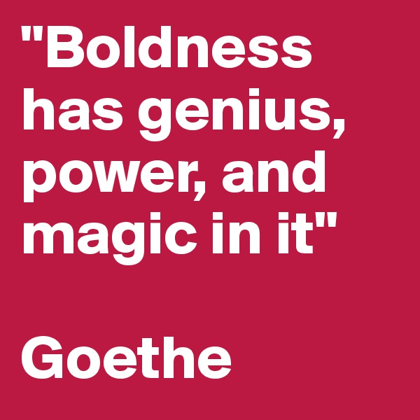 """""""Boldness has genius, power, and magic in it""""  Goethe"""