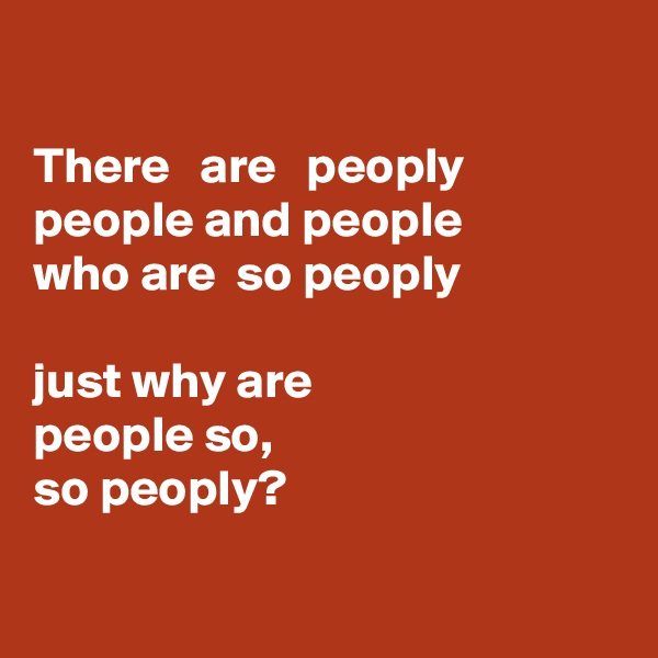 There   are   peoply people and people  who are  so peoply  just why are  people so,  so peoply?