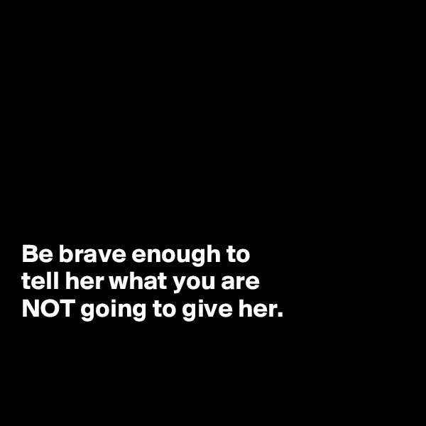 Be brave enough to  tell her what you are  NOT going to give her.