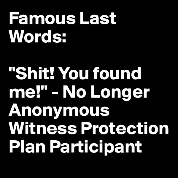 """Famous Last Words:  """"Shit! You found me!"""" - No Longer Anonymous Witness Protection Plan Participant"""