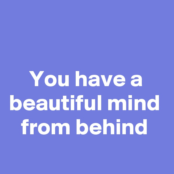 You have a beautiful mind from behind