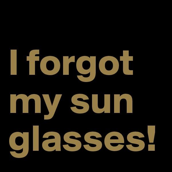 I forgot my sun glasses!