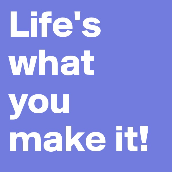 Life's what you make it!