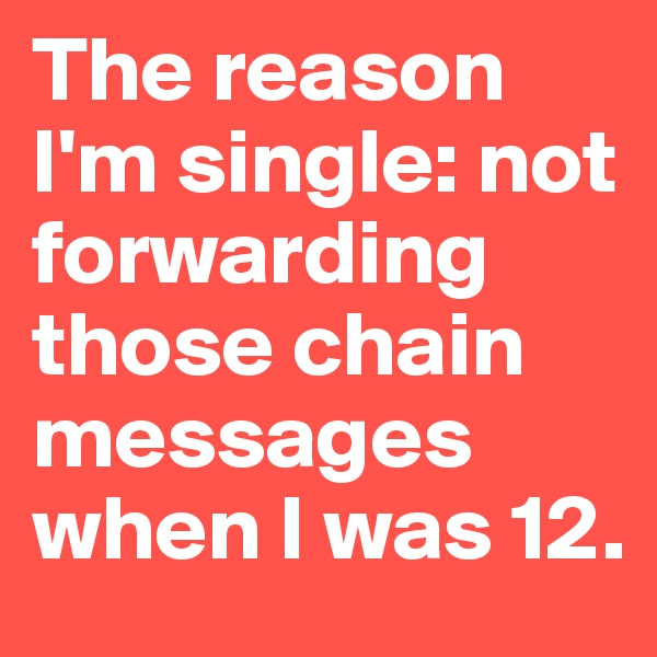 The reason I'm single: not forwarding those chain messages when I was 12.