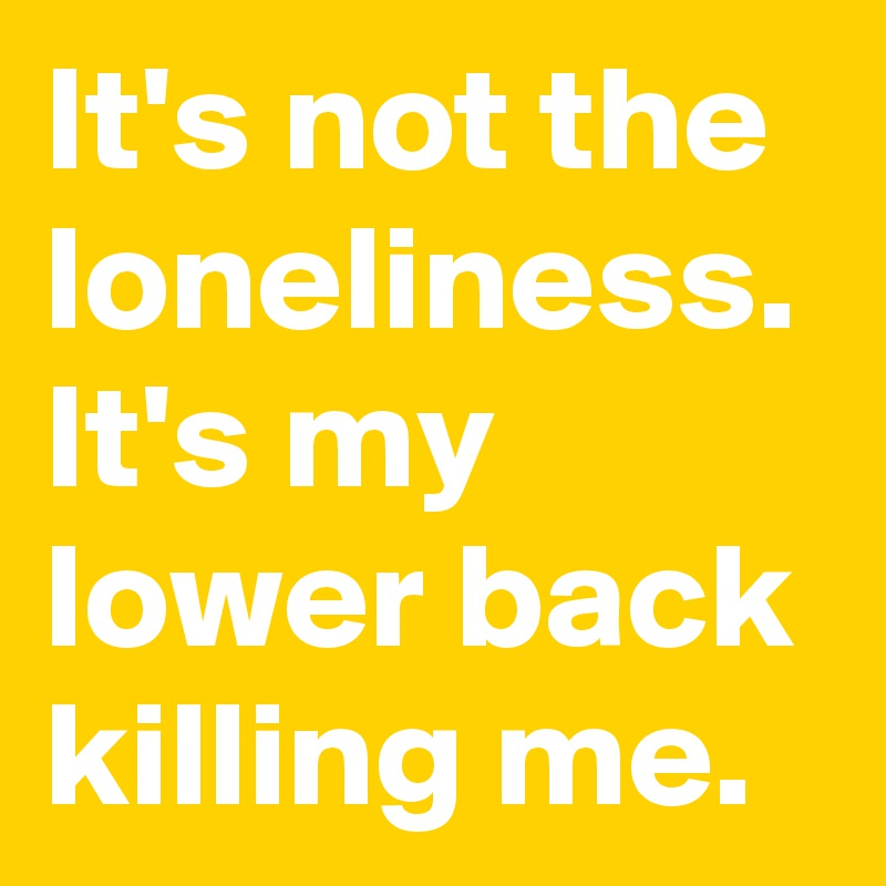 It's not the loneliness. It's my lower back killing me.